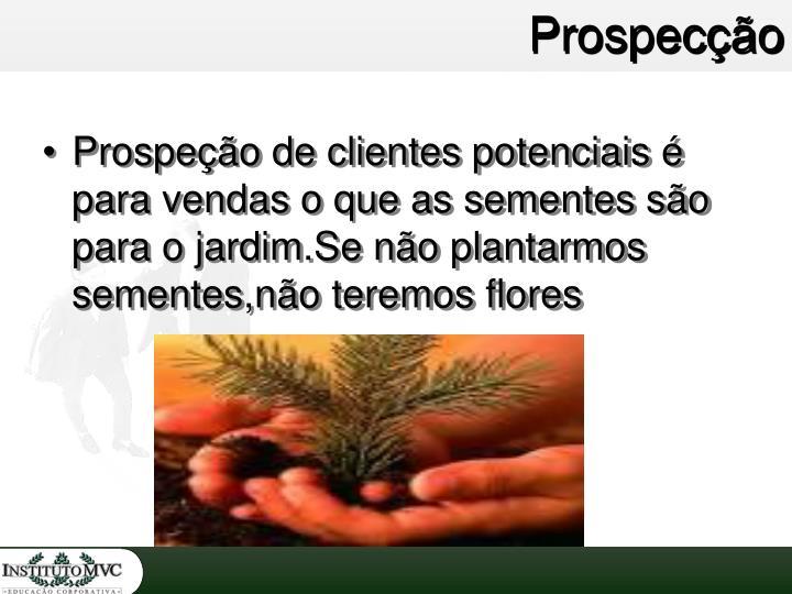 Prospeção de clientes potenciais é para vendas o que as sementes são para o jardim.Se não plantarmos sementes,não teremos flores