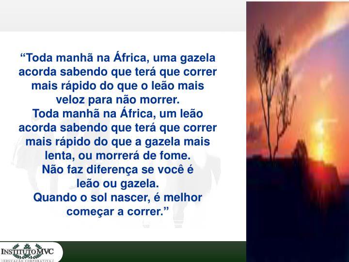 """""""Toda manhã na África, uma gazela acorda sabendo que terá que correr mais rápido do que o leão mais veloz para não morrer."""