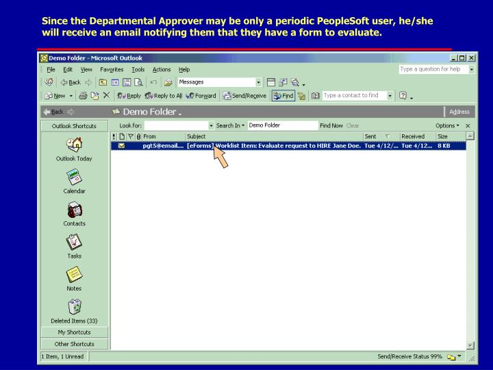 Since the Departmental Approver may be only a periodic PeopleSoft user, he/she will receive an email notifying them that they have a form to evaluate.