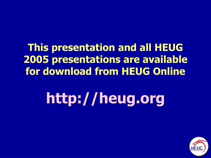 This presentation and all HEUG 2005 presentations are available for download from HEUG Online