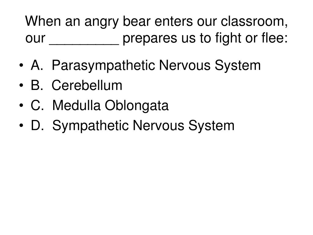 When an angry bear enters our classroom, our _________ prepares us to fight or flee: