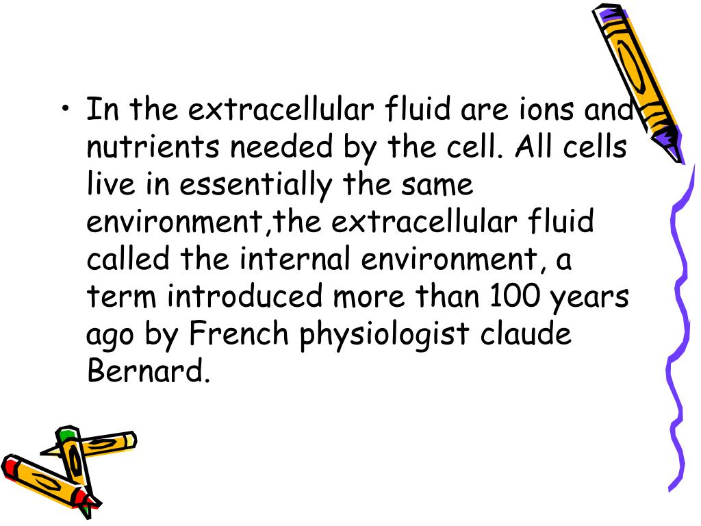 In the extracellular fluid are ions and nutrients needed by the cell. All cells live in essentially the same environment,the extracellular fluid called the internal environment, a term introduced more than 100 years ago by French physiologist claude Bernard.