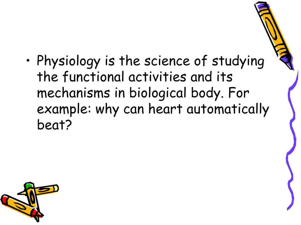 Physiology is the science of studying the functional activities and its mechanisms in biological body. For example: why can heart automatically beat?