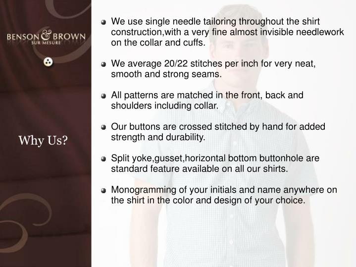 We use single needle tailoring throughout the shirt construction,with a very fine almost invisible n...