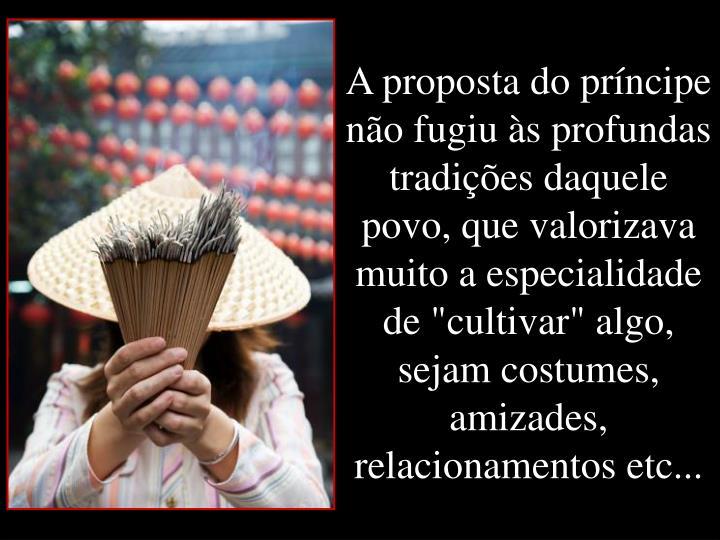 """A proposta do prncipe no fugiu s profundas tradies daquele povo, que valorizava muito a especialidade de """"cultivar"""" algo, sejam costumes, amizades, relacionamentos etc..."""