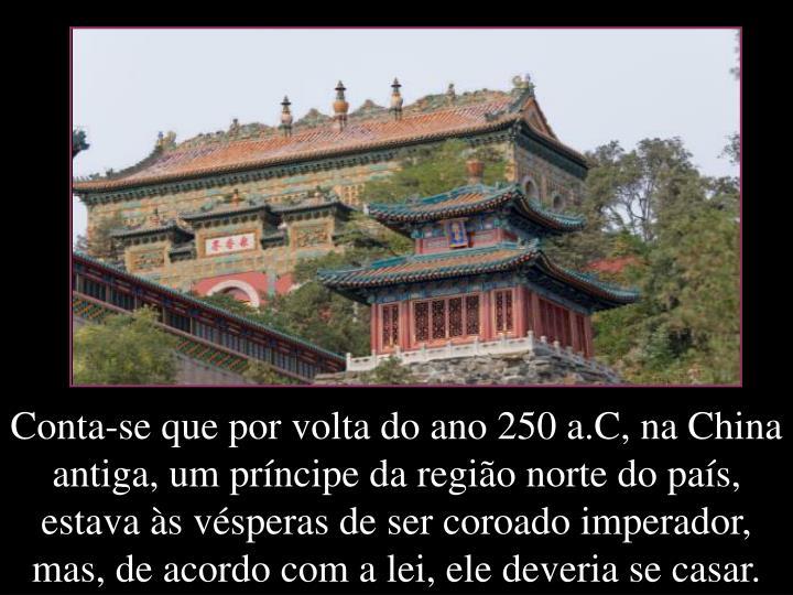 Conta-se que por volta do ano 250 a.C, na China antiga, um prncipe da regio norte do pas, estava s vsperas de ser coroado imperador, mas, de acordo com a lei, ele deveria se casar.