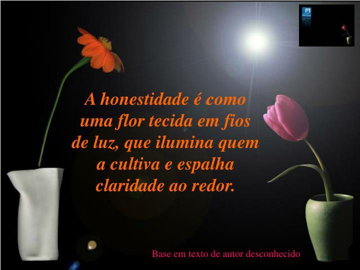 A honestidade  como uma flor tecida em fios de luz, que ilumina quem a cultiva e espalha claridade ao redor.
