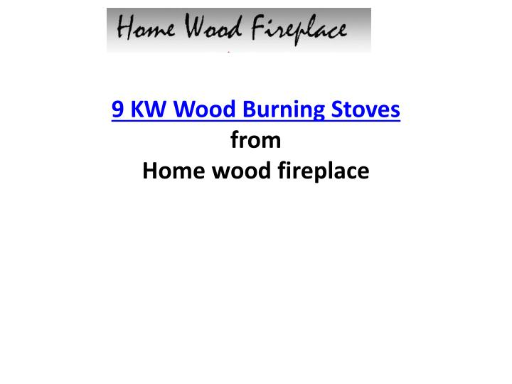 9 kw wood burning stoves from home wood fireplace