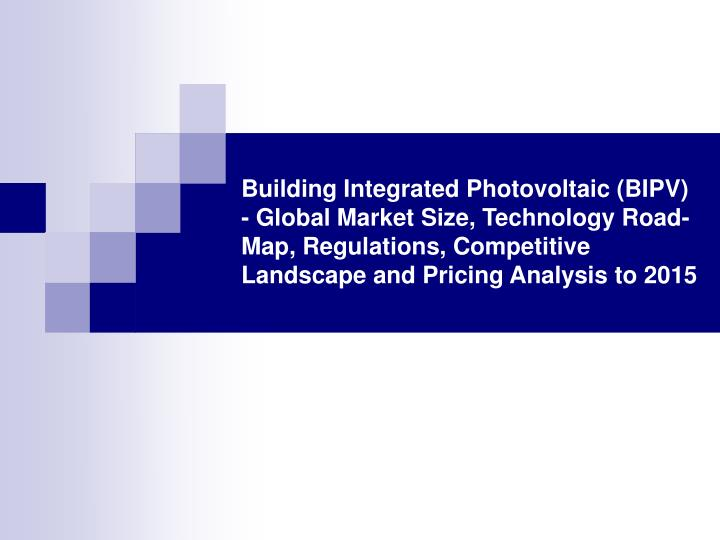 Building Integrated Photovoltaic (BIPV) - Global Market Size, Technology Road-Map, Regulations, Comp...