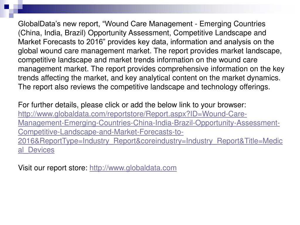 "GlobalData's new report, ""Wound Care Management - Emerging Countries (China, India, Brazil) Opportunity Assessment, Competitive Landscape and Market Forecasts to 2016"" provides key data, information and analysis on the global wound care management market. The report provides market landscape, competitive landscape and market trends information on the wound care management market. The report provides comprehensive information on the key trends affecting the market, and key analytical content on the market dynamics. The report also reviews the competitive landscape and technology offerings."