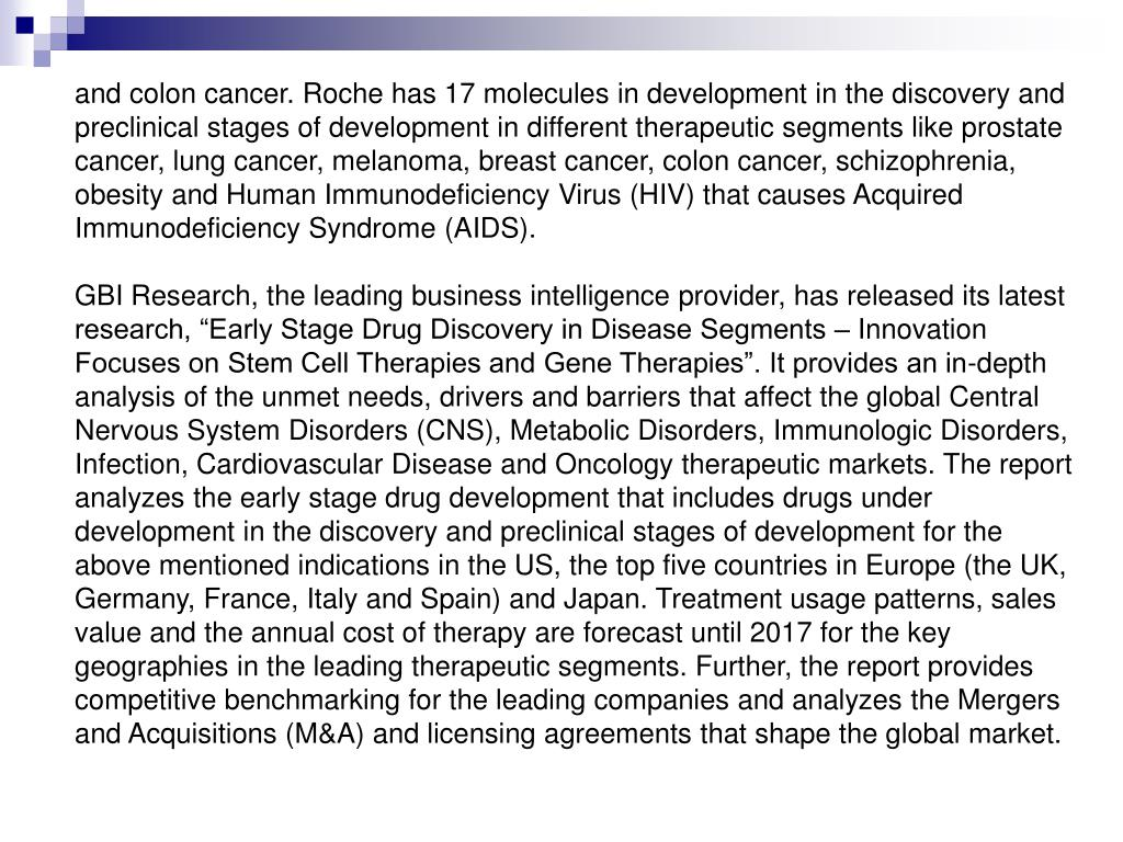 and colon cancer. Roche has 17 molecules in development in the discovery and preclinical stages of development in different therapeutic segments like prostate cancer, lung cancer, melanoma, breast cancer, colon cancer, schizophrenia, obesity and Human Immunodeficiency Virus (HIV) that causes Acquired Immunodeficiency Syndrome (AIDS).