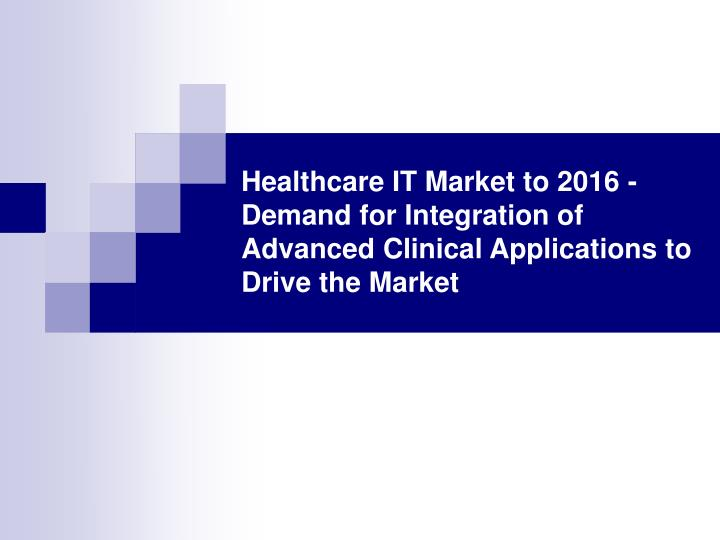 Healthcare IT Market to 2016 - Demand for Integration of Advanced Clinical Applications to Drive the...