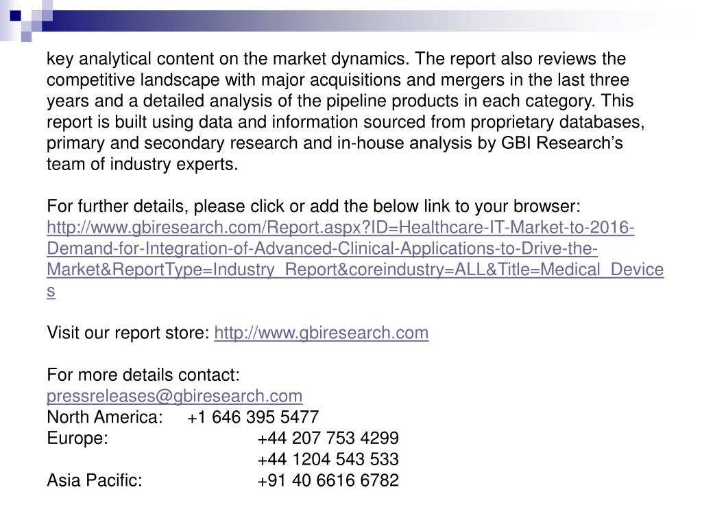 key analytical content on the market dynamics. The report also reviews the competitive landscape with major acquisitions and mergers in the last three years and a detailed analysis of the pipeline products in each category. This report is built using data and information sourced from proprietary databases, primary and secondary research and in-house analysis by GBI Research's team of industry experts.