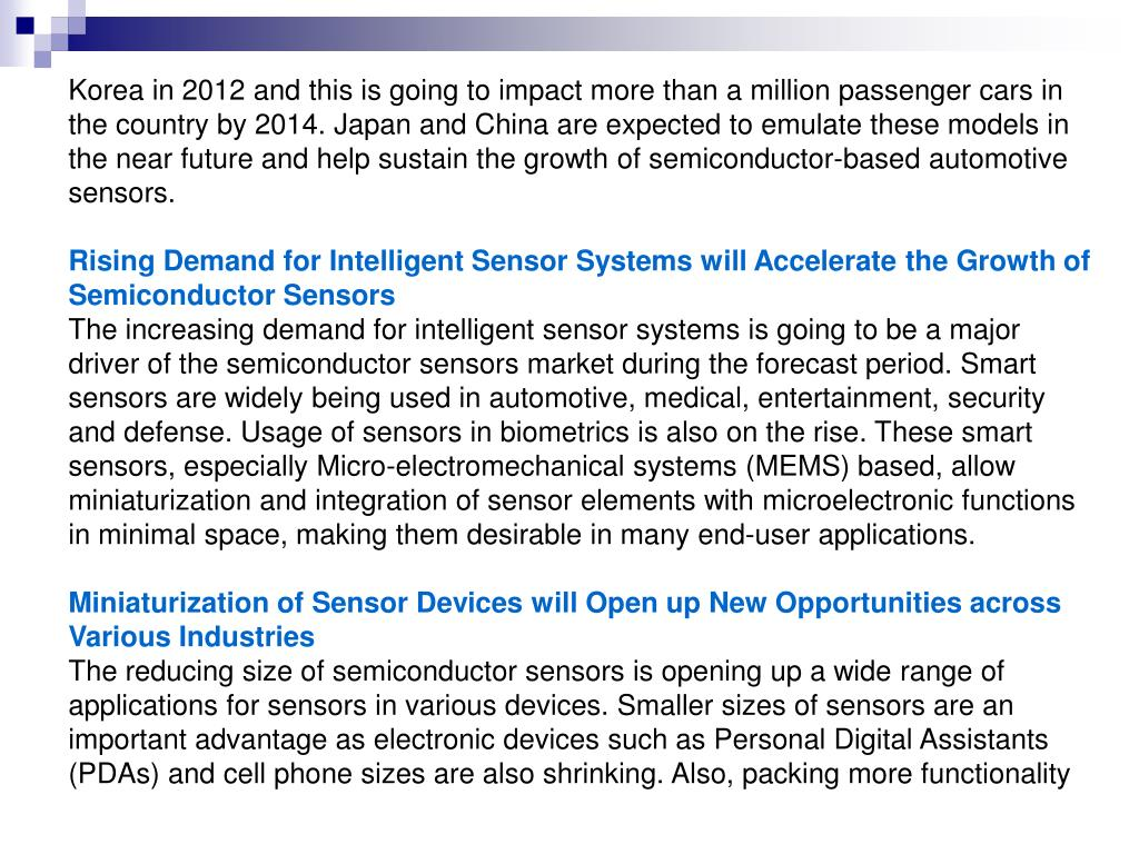 Korea in 2012 and this is going to impact more than a million passenger cars in the country by 2014. Japan and China are expected to emulate these models in the near future and help sustain the growth of semiconductor-based automotive sensors.