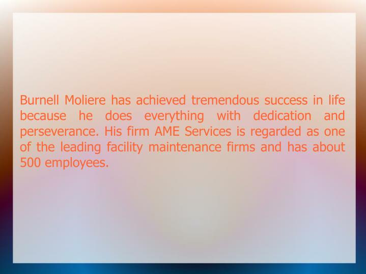 Burnell Moliere has achieved tremendous success in life because he does everything with dedication a...