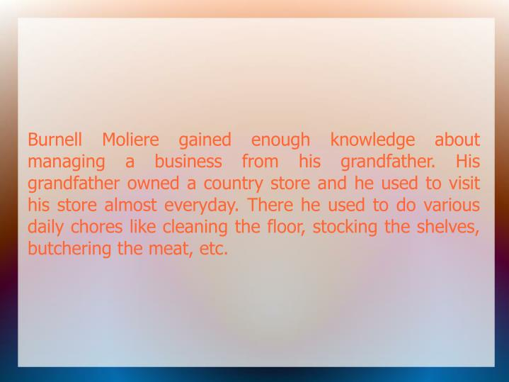 Burnell Moliere gained enough knowledge about managing a business from his grandfather. His grandfather owned a country store and he used to visit his store almost everyday. There he used to do various daily chores like cleaning the floor, stocking the shelves, butchering the meat, etc.