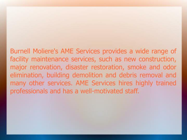 Burnell Moliere's AME Services provides a wide range of facility maintenance services, such as new construction, major renovation, disaster restoration, smoke and odor elimination, building demolition and debris removal and many other services. AME Services hires highly trained professionals and has a well-motivated staff.