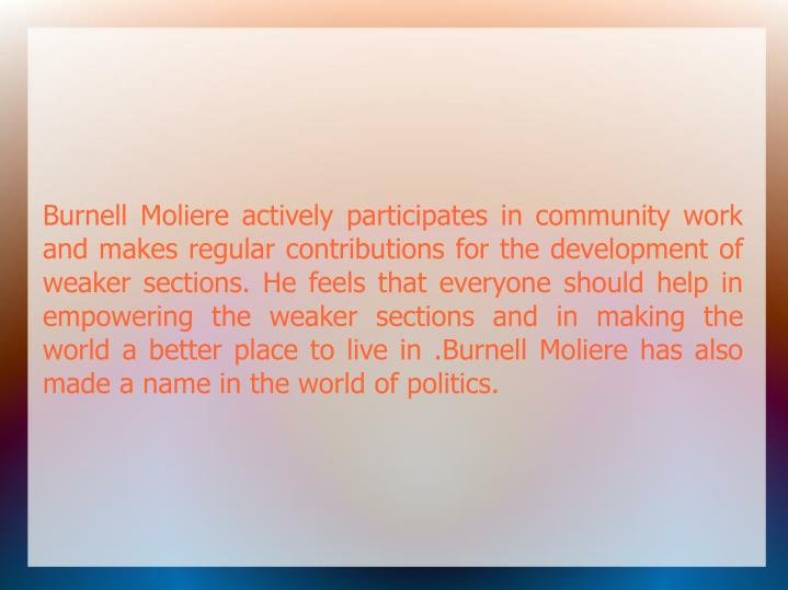 Burnell Moliere actively participates in community work and makes regular contributions for the development of weaker sections. He feels that everyone should help in empowering the weaker sections and in making the world a better place to live in .Burnell Moliere has also made a name in the world of politics.