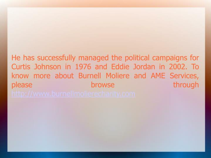 He has successfully managed the political campaigns for Curtis Johnson in 1976 and Eddie Jordan in 2002. To know more about Burnell Moliere and AME Services, please browse through
