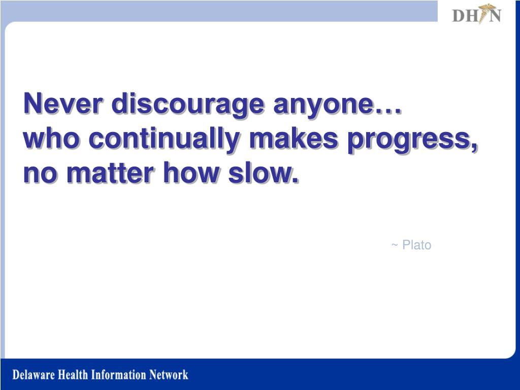 Never discourage anyone…      who continually makes progress, no matter how slow.