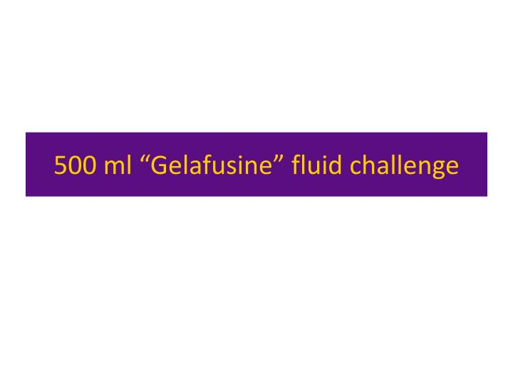 "500 ml ""Gelafusine"" fluid challenge"