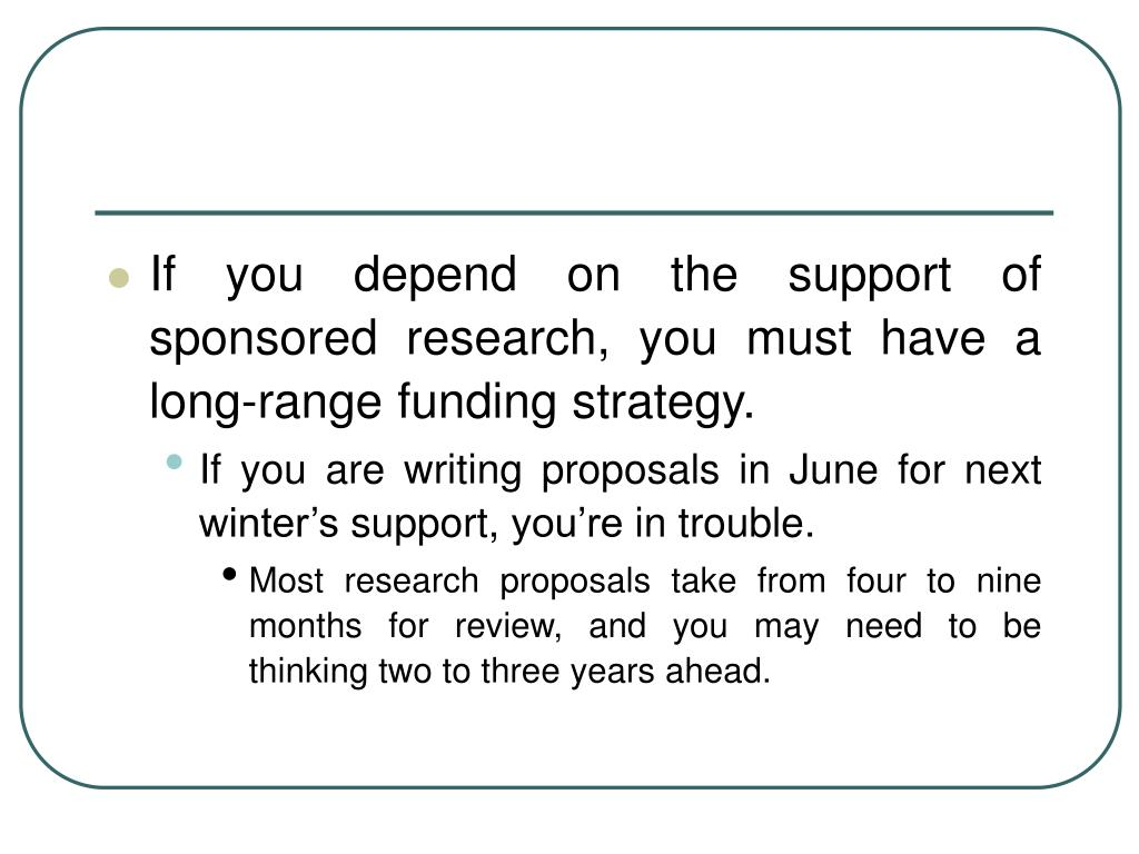 If you depend on the support of sponsored research, you must have a long-range funding strategy.