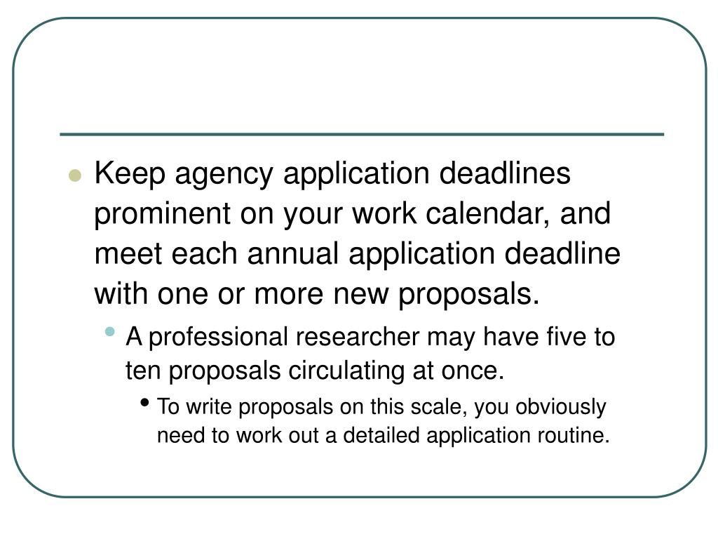 Keep agency application deadlines prominent on your work calendar, and meet each annual application deadline with one or more new proposals.