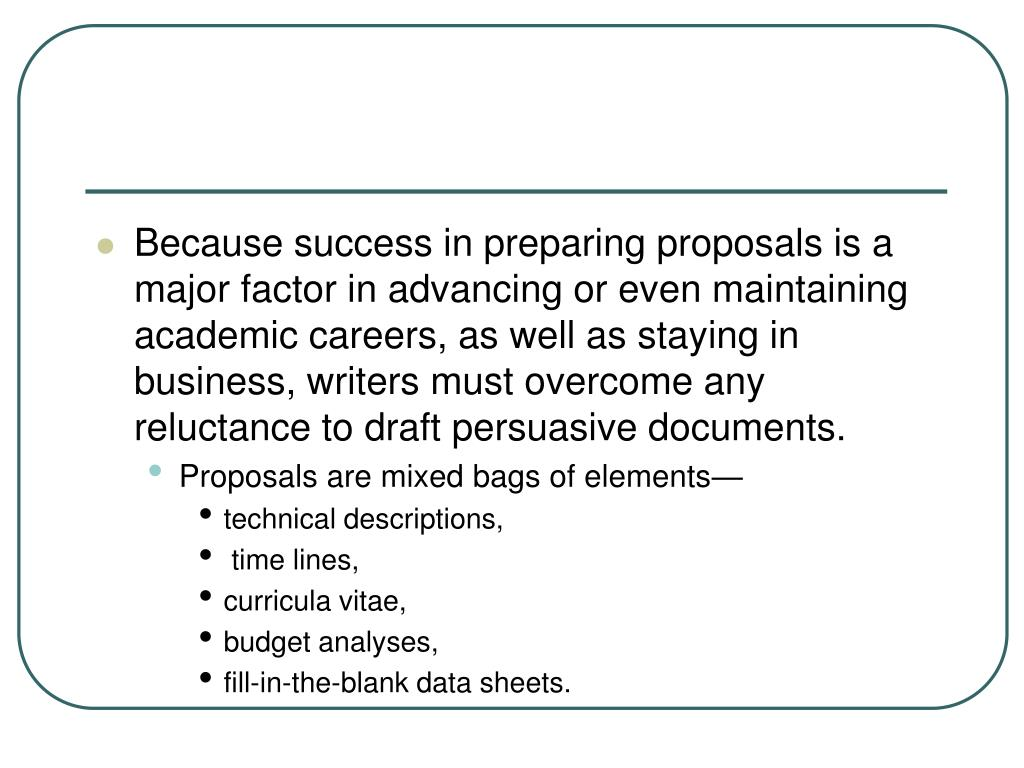 Because success in preparing proposals is a major factor in advancing or even maintaining academic careers, as well as staying in business, writers must overcome any reluctance to draft persuasive documents.