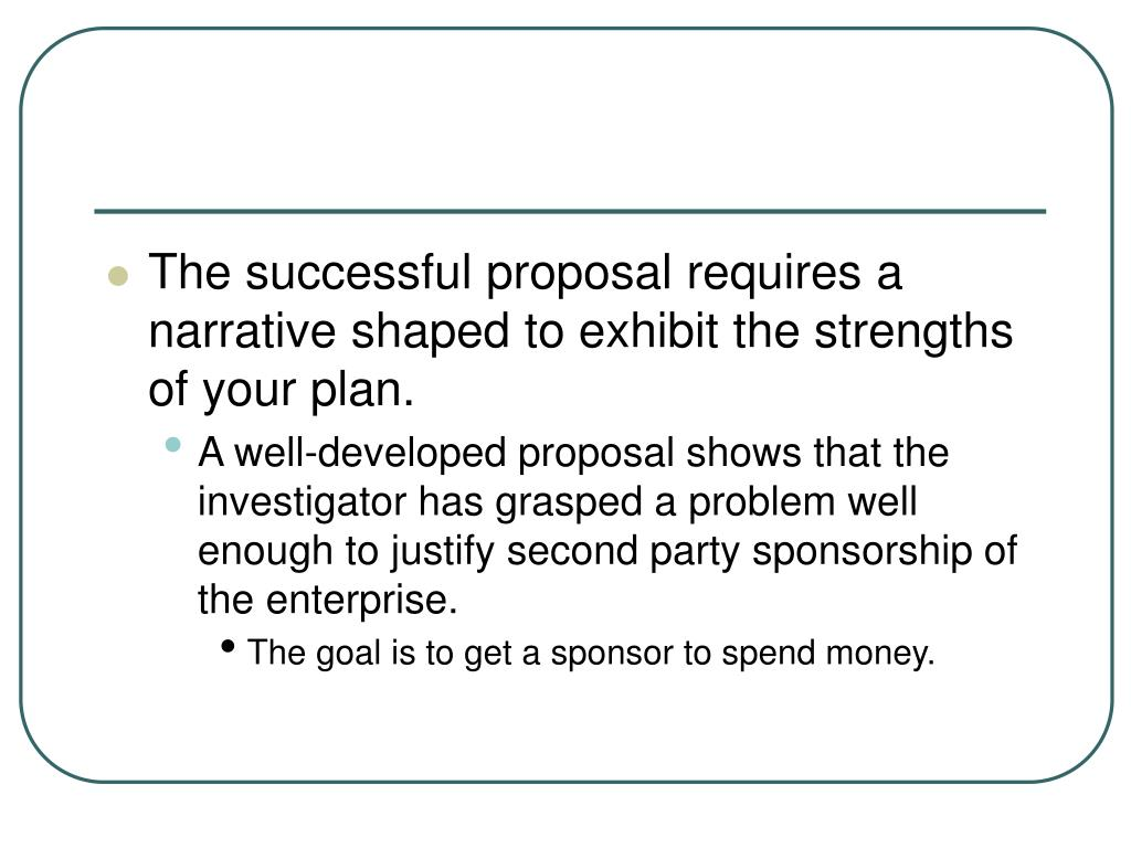 The successful proposal requires a narrative shaped to exhibit the strengths of your plan.