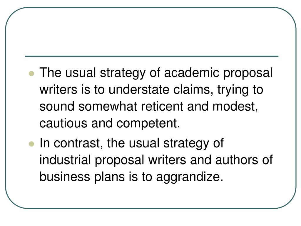 The usual strategy of academic proposal writers is to understate claims, trying to sound somewhat reticent and modest, cautious and competent.