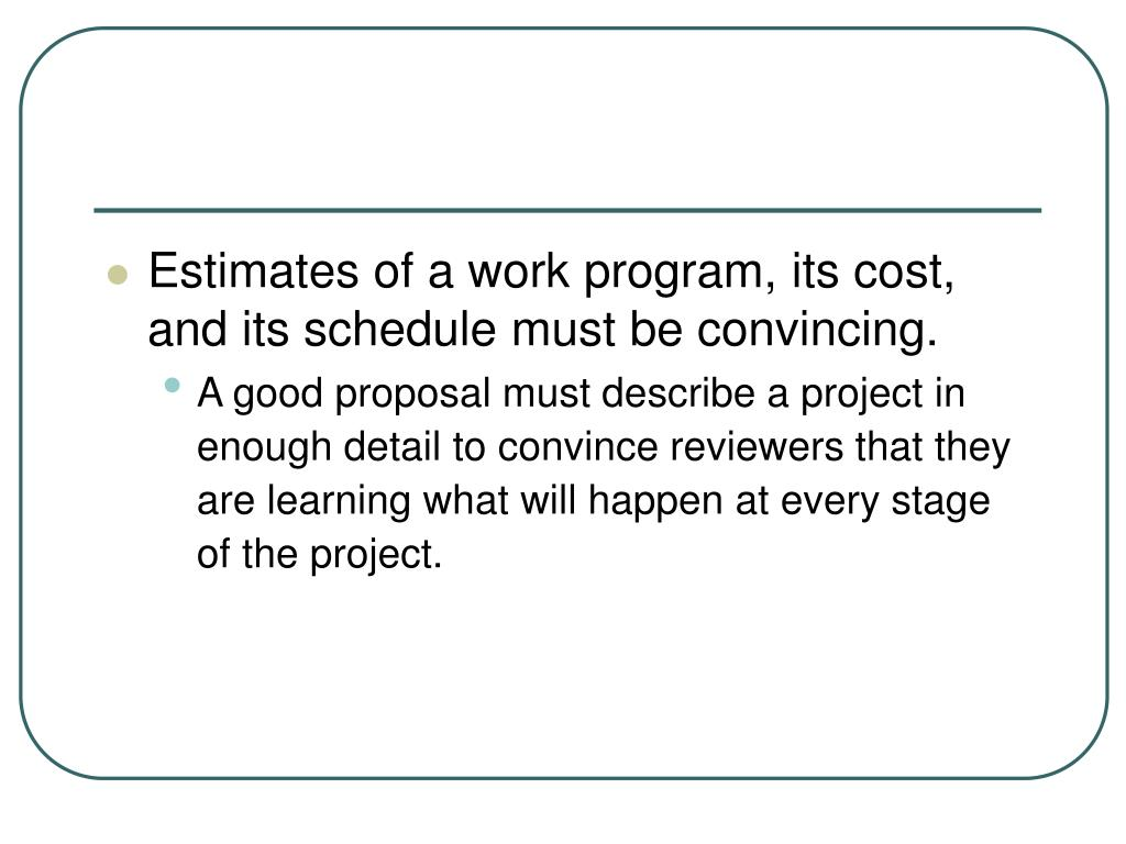 Estimates of a work program, its cost, and its schedule must be convincing.