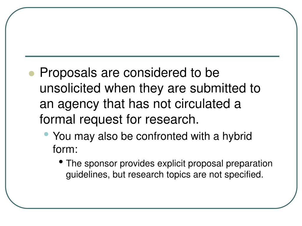 Proposals are considered to be unsolicited when they are submitted to an agency that has not circulated a formal request for research.