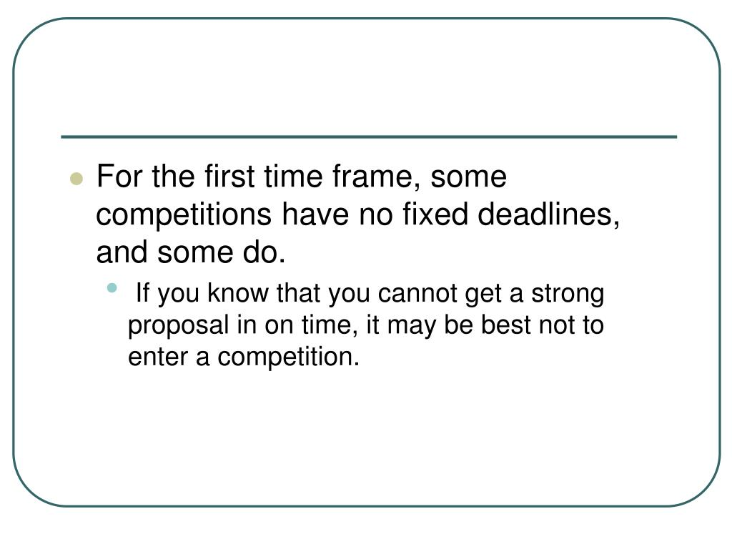 For the first time frame, some competitions have no fixed deadlines, and some do.