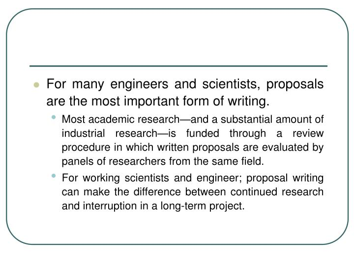 For many engineers and scientists, proposals are the most important form of writing.