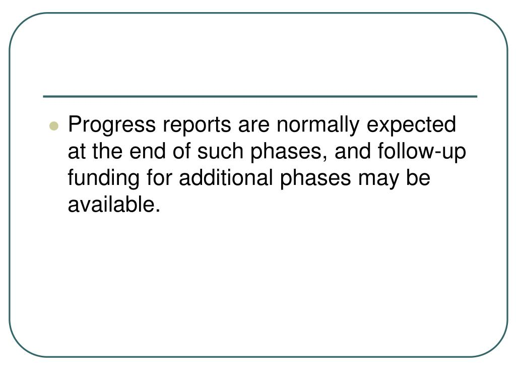 Progress reports are normally expected at the end of such phases, and follow-up funding for additional phases may be available.