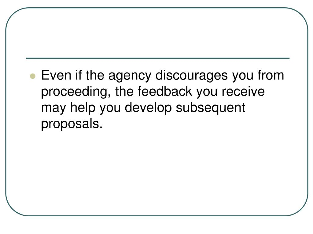 Even if the agency discourages you from proceeding, the feedback you receive may help you develop subsequent proposals.