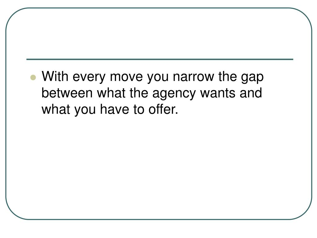 With every move you narrow the gap between what the agency wants and what you have to offer.