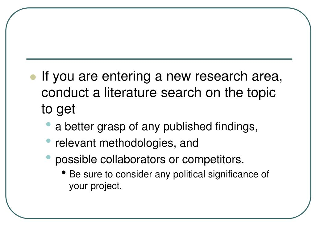 If you are entering a new research area, conduct a literature search on the topic to get