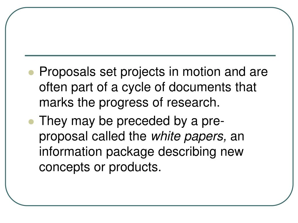 Proposals set projects in motion and are often part of a cycle of documents that marks the progress of research.