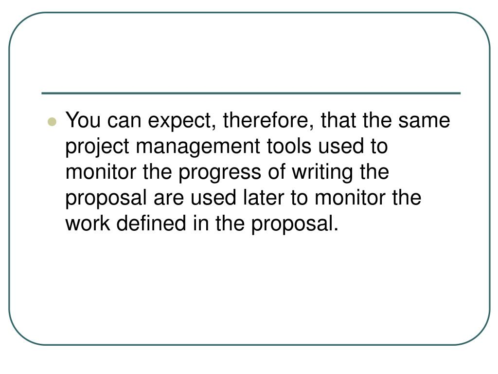 You can expect, therefore, that the same project management tools used to monitor the progress of writing the proposal are used later to monitor the work defined in the proposal.