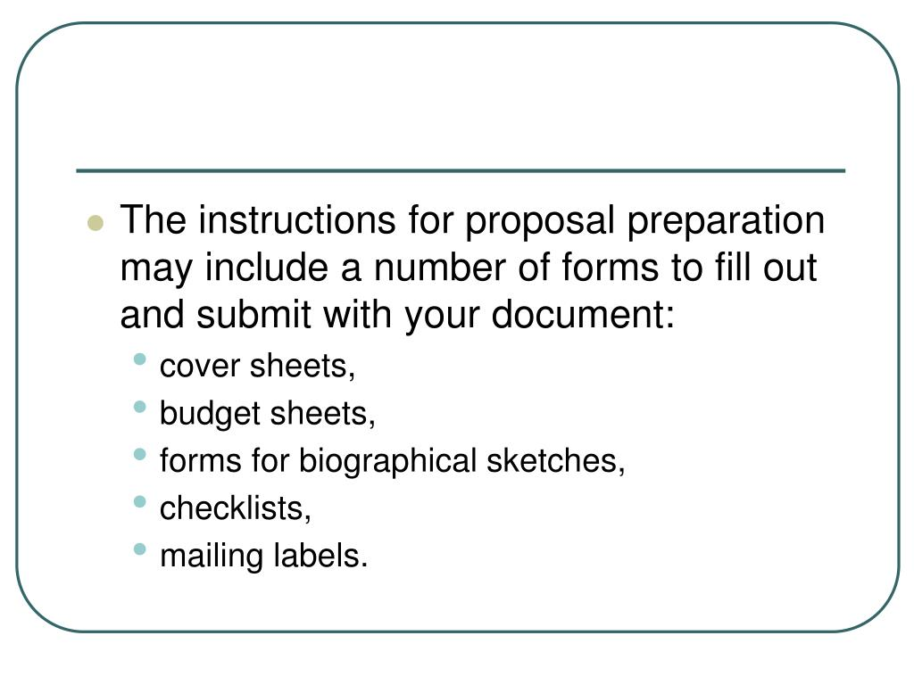 The instructions for proposal preparation may include a number of forms to fill out and submit with your document: