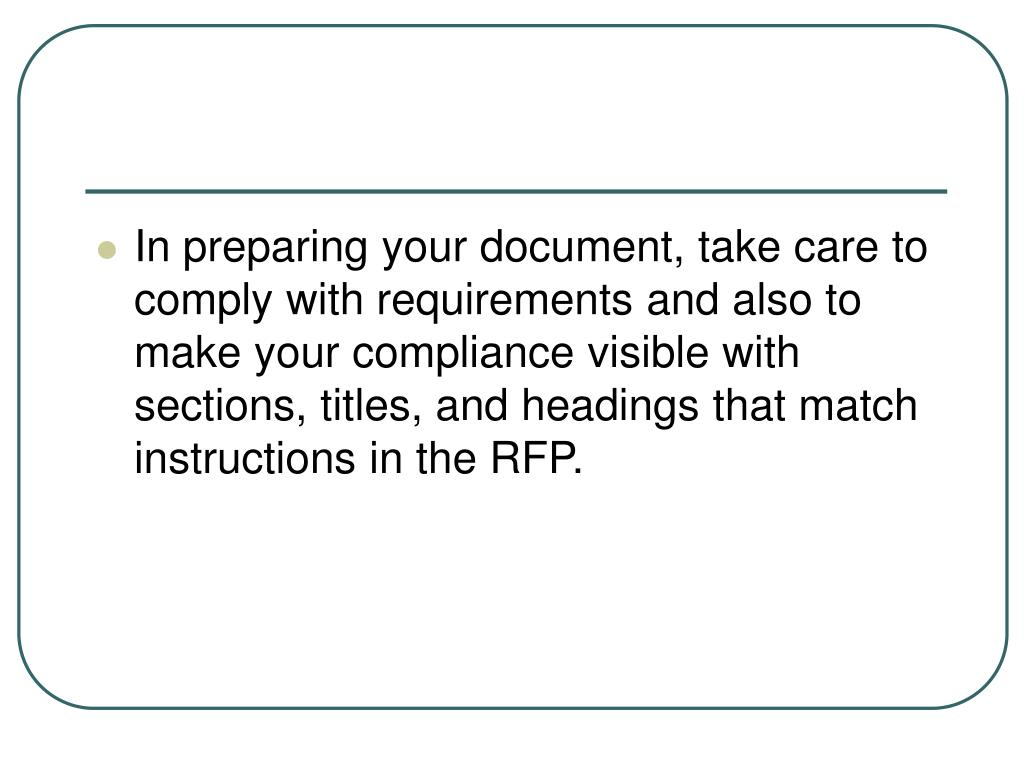 In preparing your document, take care to comply with requirements and also to make your compliance visible with sections, titles, and headings that match instructions in the RFP.