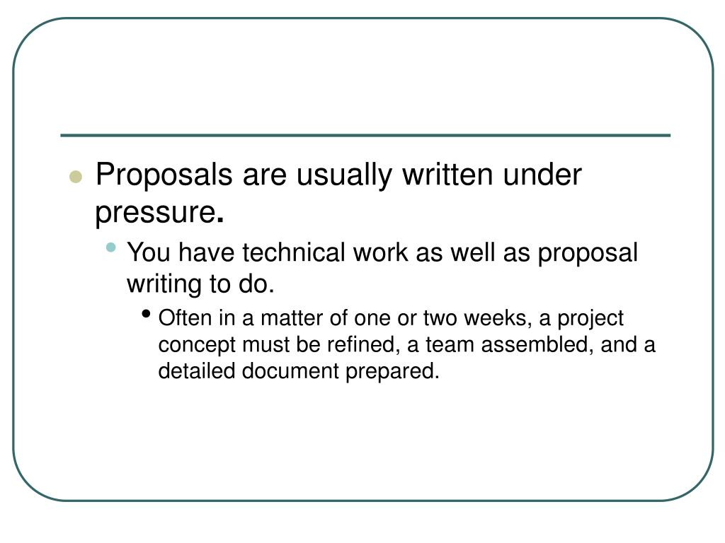 Proposals are usually written under pressure