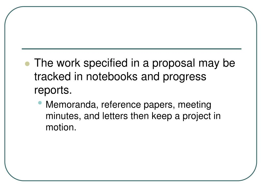 The work specified in a proposal may be tracked in notebooks and progress reports.