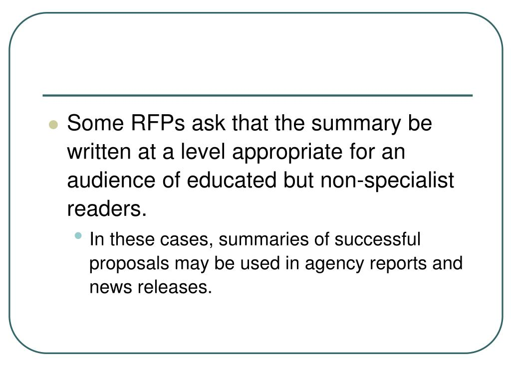 Some RFPs ask that the summary be written at a level appropriate for an audience of educated but non-specialist readers.