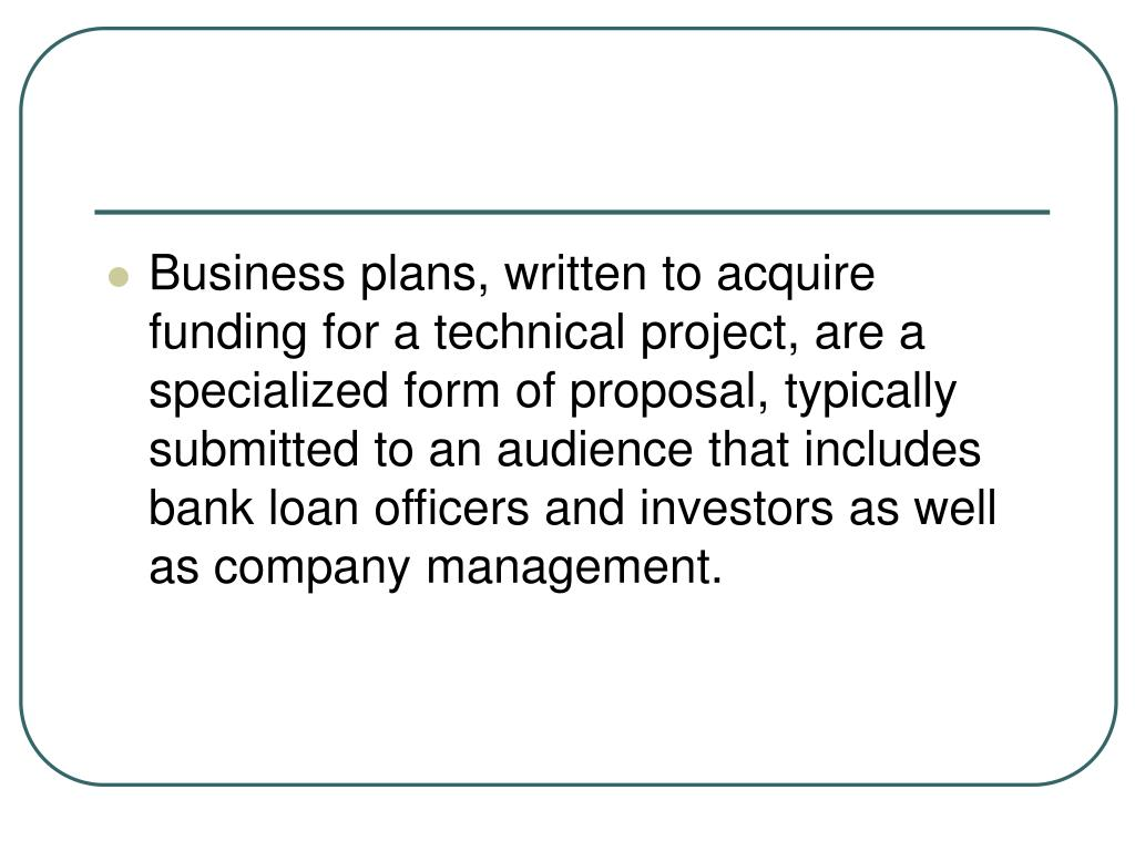 Business plans, written to acquire funding for a technical project, are a specialized form of proposal, typically submitted to an audience that includes bank loan officers and investors as well as company management.