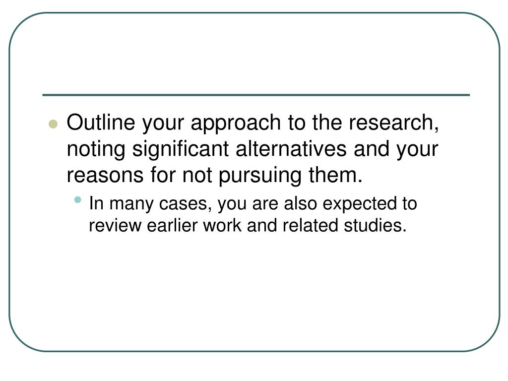 Outline your approach to the research, noting significant alternatives and your reasons for not pursuing them.