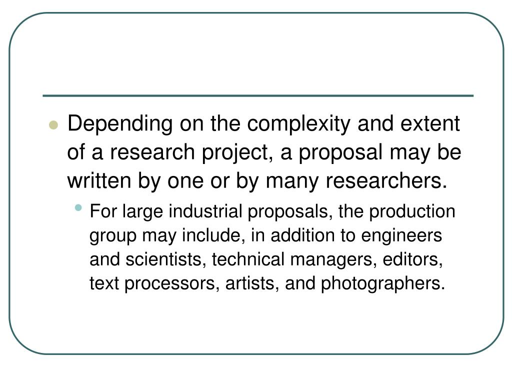 Depending on the complexity and extent of a research project, a proposal may be written by one or by many researchers.