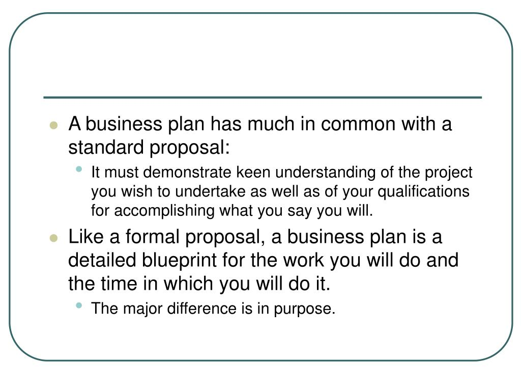 A business plan has much in common with a standard proposal: