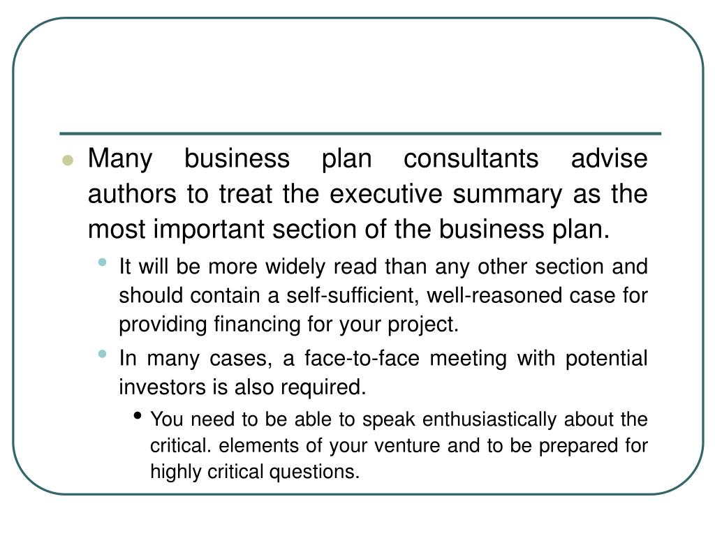 Many business plan consultants advise authors to treat the executive summary as the most important section of the business plan.